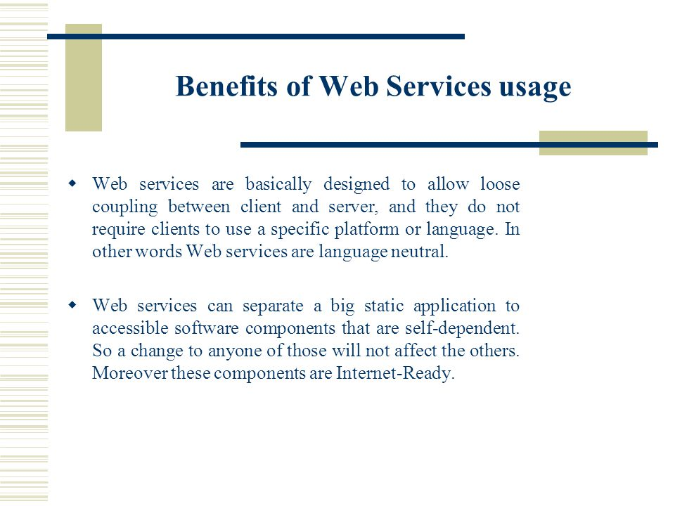 Benefits of Web Services usage Web services are basically designed to allow loose coupling between client and server, and they do not require clients to use a specific platform or language.