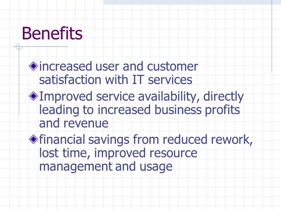 Benefits increased user and customer satisfaction with IT services Improved service availability, directly leading to increased business profits and r
