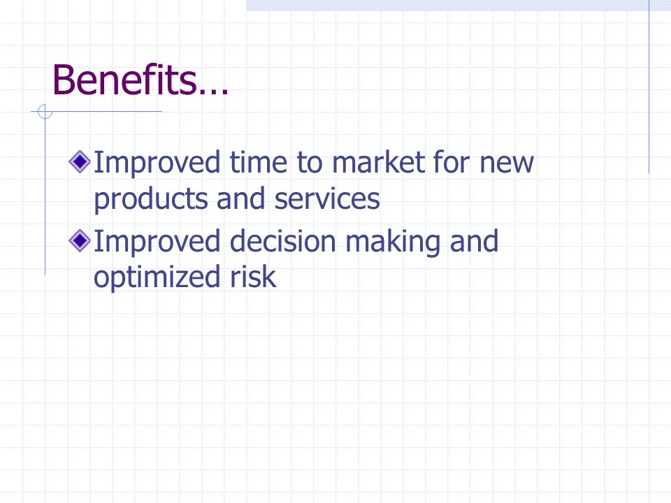Benefits… Improved time to market for new products and services Improved decision making and optimized risk