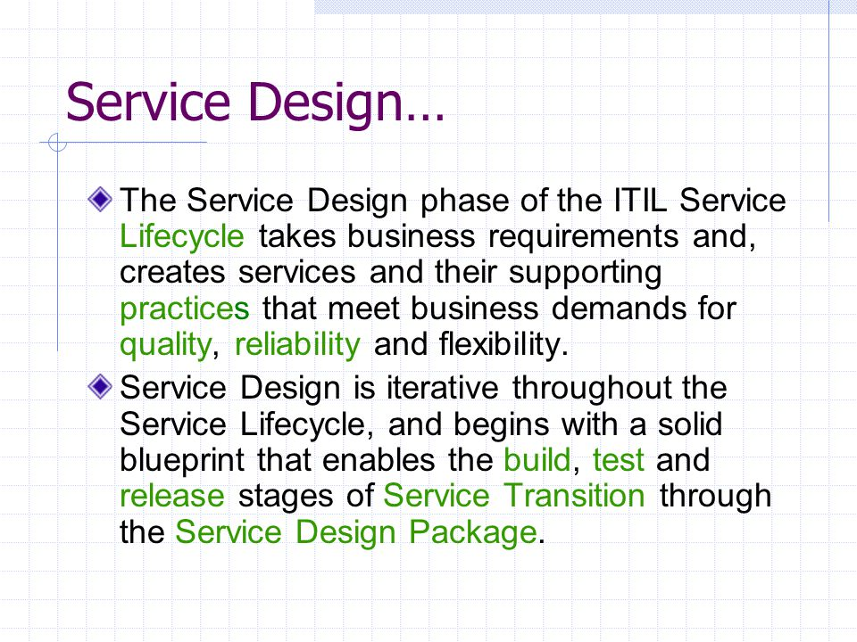 Service Design… The Service Design phase of the ITIL Service Lifecycle takes business requirements and, creates services and their supporting practice