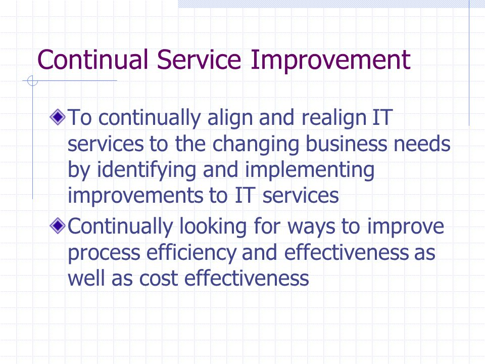 Continual Service Improvement To continually align and realign IT services to the changing business needs by identifying and implementing improvements