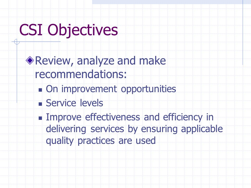 CSI Objectives Review, analyze and make recommendations: On improvement opportunities Service levels Improve effectiveness and efficiency in deliverin