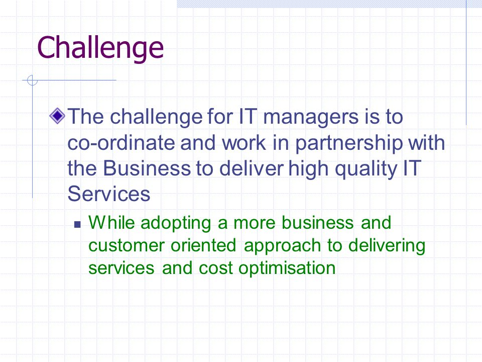 Challenge The challenge for IT managers is to co-ordinate and work in partnership with the Business to deliver high quality IT Services While adopting