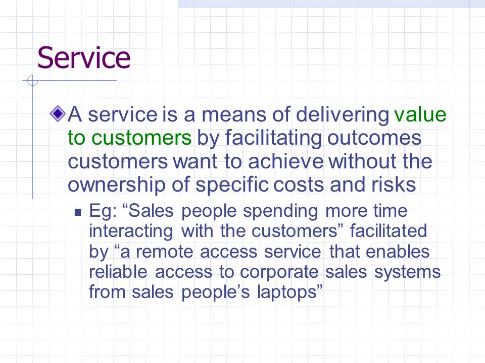 Service A service is a means of delivering value to customers by facilitating outcomes customers want to achieve without the ownership of specific cos