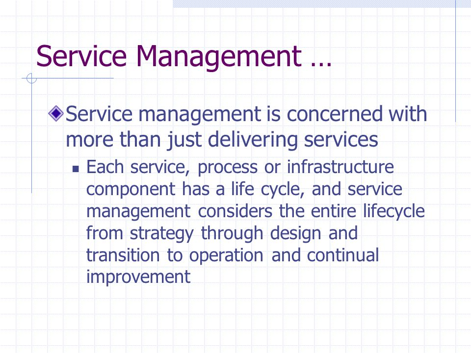 Service Management … Service management is concerned with more than just delivering services Each service, process or infrastructure component has a l