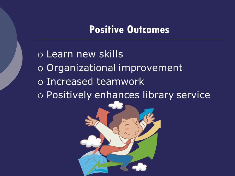 Positive Outcomes Learn new skills Organizational improvement Increased teamwork Positively enhances library service