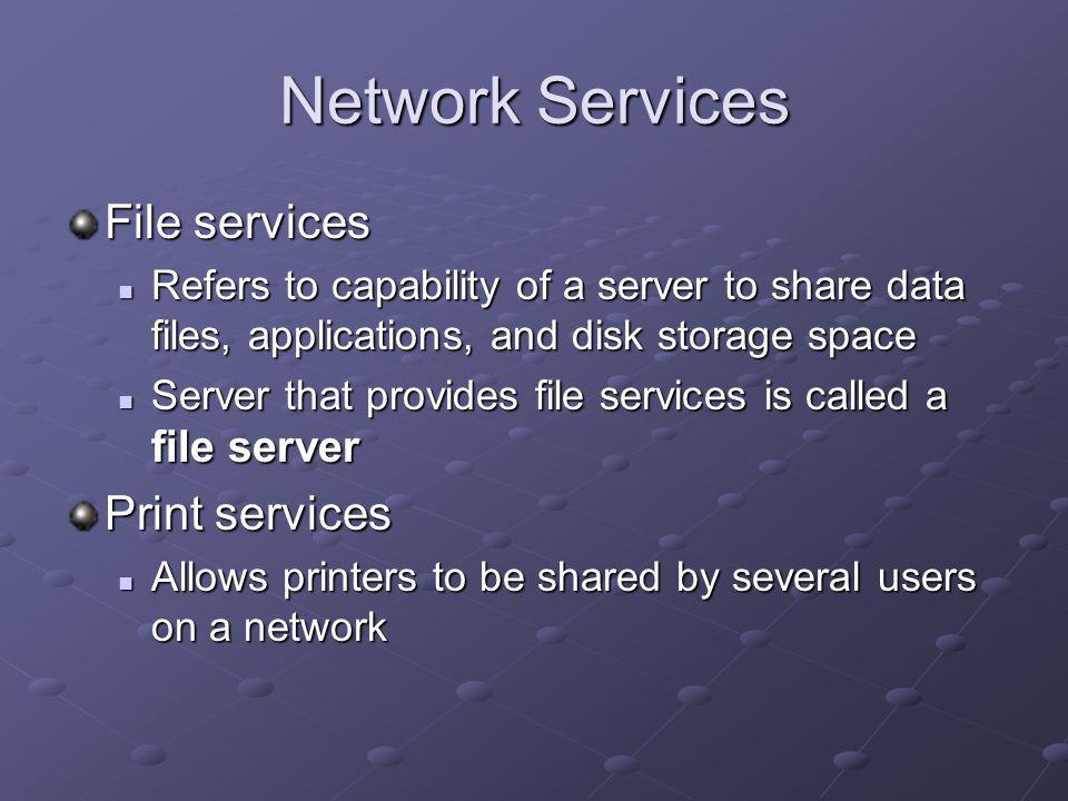 Network Services File services Refers to capability of a server to share data files, applications, and disk storage space Refers to capability of a server to share data files, applications, and disk storage space Server that provides file services is called a file server Server that provides file services is called a file server Print services Allows printers to be shared by several users on a network Allows printers to be shared by several users on a network
