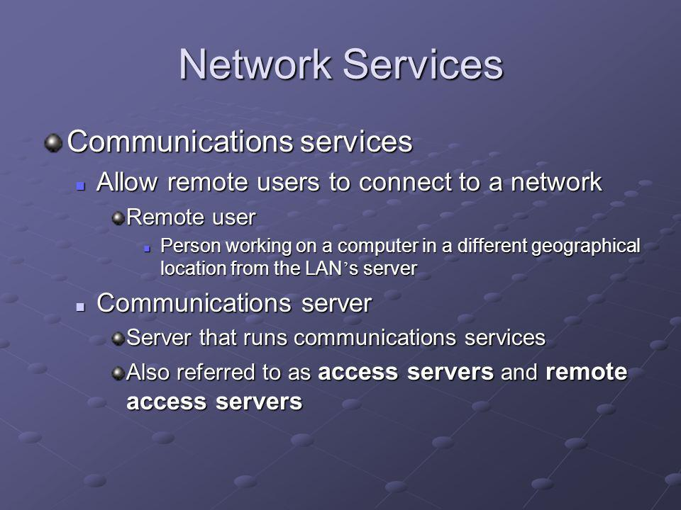 Network Services Communications services Allow remote users to connect to a network Allow remote users to connect to a network Remote user Person working on a computer in a different geographical location from the LAN s server Person working on a computer in a different geographical location from the LAN s server Communications server Communications server Server that runs communications services Also referred to as access servers and remote access servers