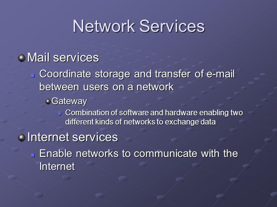 Network Services Mail services Coordinate storage and transfer of e-mail between users on a network Coordinate storage and transfer of e-mail between users on a networkGateway Combination of software and hardware enabling two different kinds of networks to exchange data Combination of software and hardware enabling two different kinds of networks to exchange data Internet services Enable networks to communicate with the Internet Enable networks to communicate with the Internet