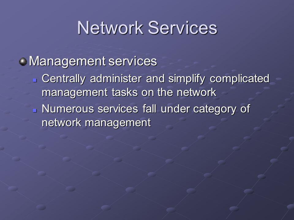 Network Services Management services Centrally administer and simplify complicated management tasks on the network Centrally administer and simplify complicated management tasks on the network Numerous services fall under category of network management Numerous services fall under category of network management