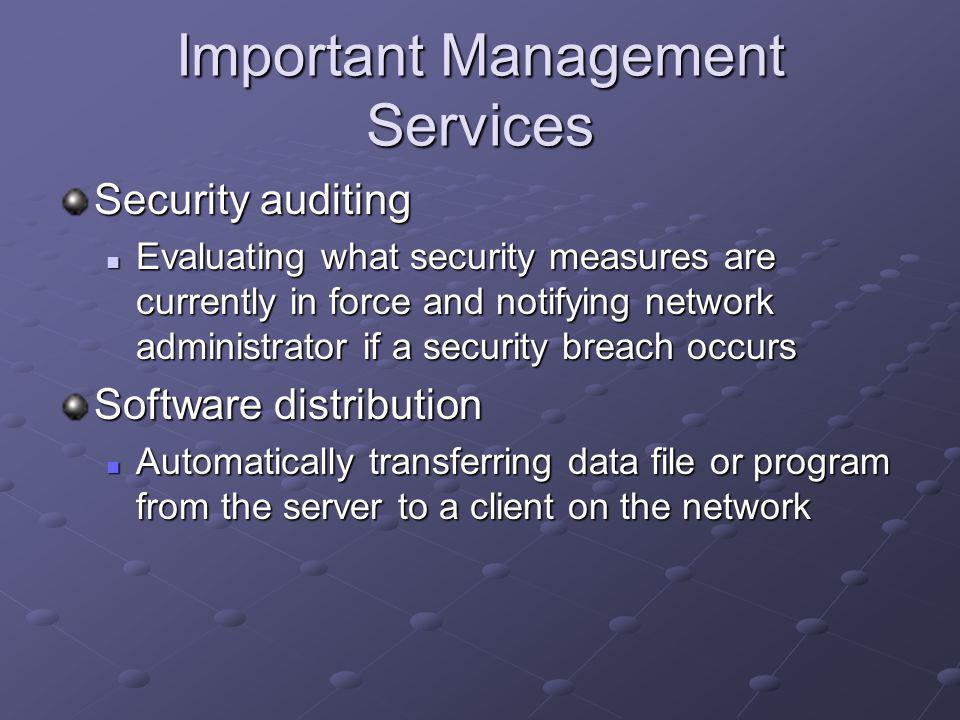 Important Management Services Security auditing Evaluating what security measures are currently in force and notifying network administrator if a security breach occurs Evaluating what security measures are currently in force and notifying network administrator if a security breach occurs Software distribution Automatically transferring data file or program from the server to a client on the network Automatically transferring data file or program from the server to a client on the network