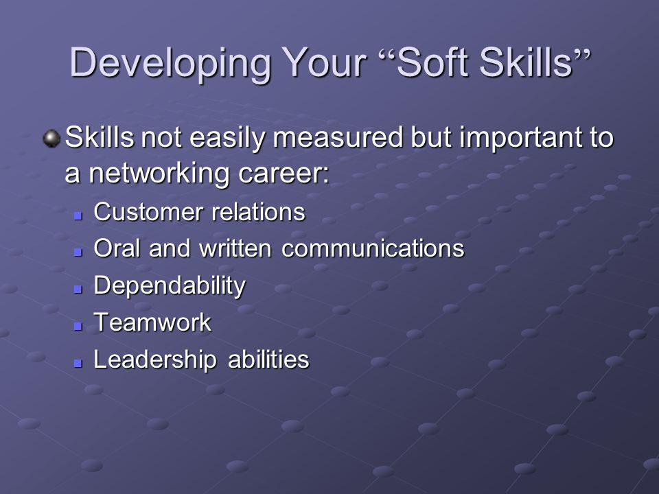 Developing Your Soft Skills Developing Your Soft Skills Skills not easily measured but important to a networking career: Customer relations Customer relations Oral and written communications Oral and written communications Dependability Dependability Teamwork Teamwork Leadership abilities Leadership abilities