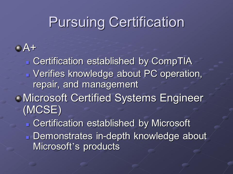 Pursuing Certification A+ Certification established by CompTIA Certification established by CompTIA Verifies knowledge about PC operation, repair, and management Verifies knowledge about PC operation, repair, and management Microsoft Certified Systems Engineer (MCSE) Certification established by Microsoft Certification established by Microsoft Demonstrates in-depth knowledge about Microsoft s products Demonstrates in-depth knowledge about Microsoft s products