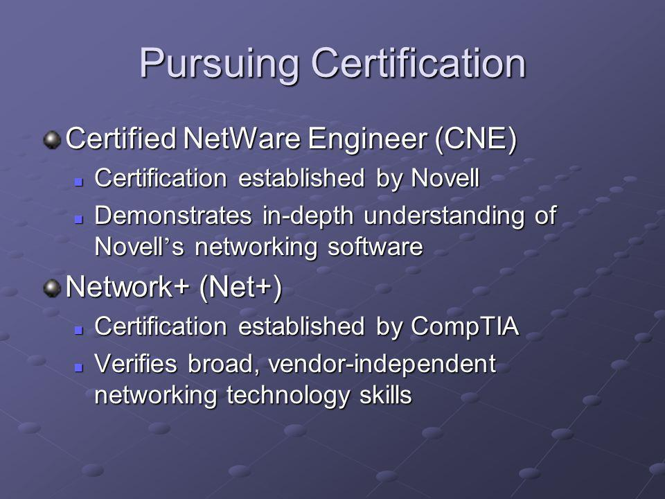 Pursuing Certification Certified NetWare Engineer (CNE) Certification established by Novell Certification established by Novell Demonstrates in-depth understanding of Novell s networking software Demonstrates in-depth understanding of Novell s networking software Network+ (Net+) Certification established by CompTIA Certification established by CompTIA Verifies broad, vendor-independent networking technology skills Verifies broad, vendor-independent networking technology skills