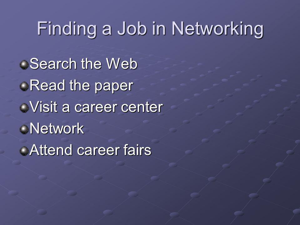 Finding a Job in Networking Search the Web Read the paper Visit a career center Network Attend career fairs
