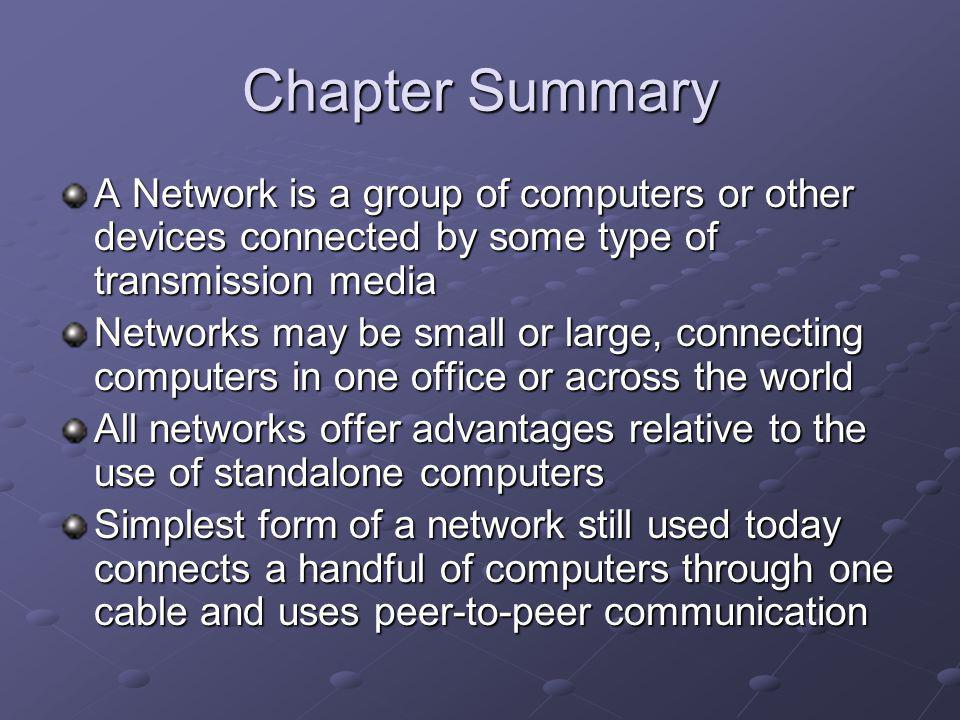 Chapter Summary A Network is a group of computers or other devices connected by some type of transmission media Networks may be small or large, connecting computers in one office or across the world All networks offer advantages relative to the use of standalone computers Simplest form of a network still used today connects a handful of computers through one cable and uses peer-to-peer communication