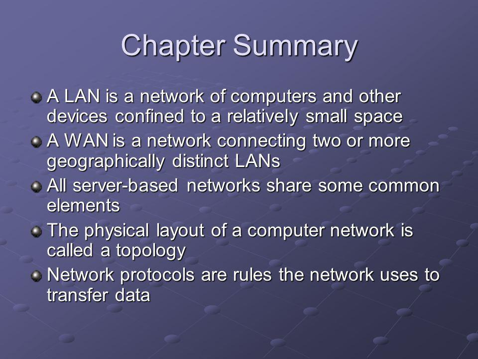Chapter Summary A LAN is a network of computers and other devices confined to a relatively small space A WAN is a network connecting two or more geographically distinct LANs All server-based networks share some common elements The physical layout of a computer network is called a topology Network protocols are rules the network uses to transfer data