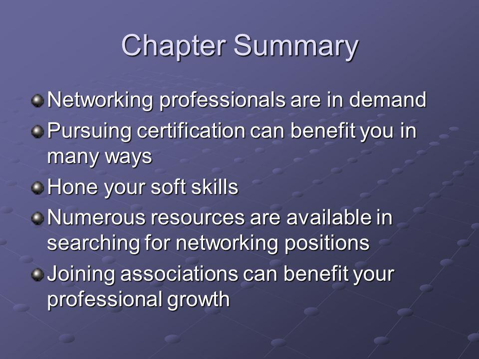 Chapter Summary Networking professionals are in demand Pursuing certification can benefit you in many ways Hone your soft skills Numerous resources are available in searching for networking positions Joining associations can benefit your professional growth