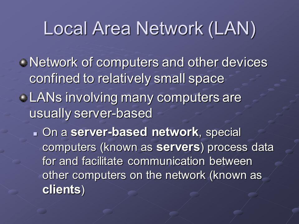 Local Area Network (LAN) Network of computers and other devices confined to relatively small space LANs involving many computers are usually server-based On a server-based network, special computers (known as servers ) process data for and facilitate communication between other computers on the network (known as clients ) On a server-based network, special computers (known as servers ) process data for and facilitate communication between other computers on the network (known as clients )