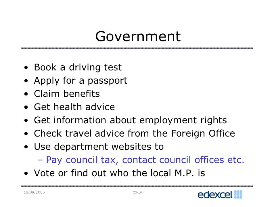 18/09/2006©RSH Government Book a driving test Apply for a passport Claim benefits Get health advice Get information about employment rights Check travel advice from the Foreign Office Use department websites to –Pay council tax, contact council offices etc.