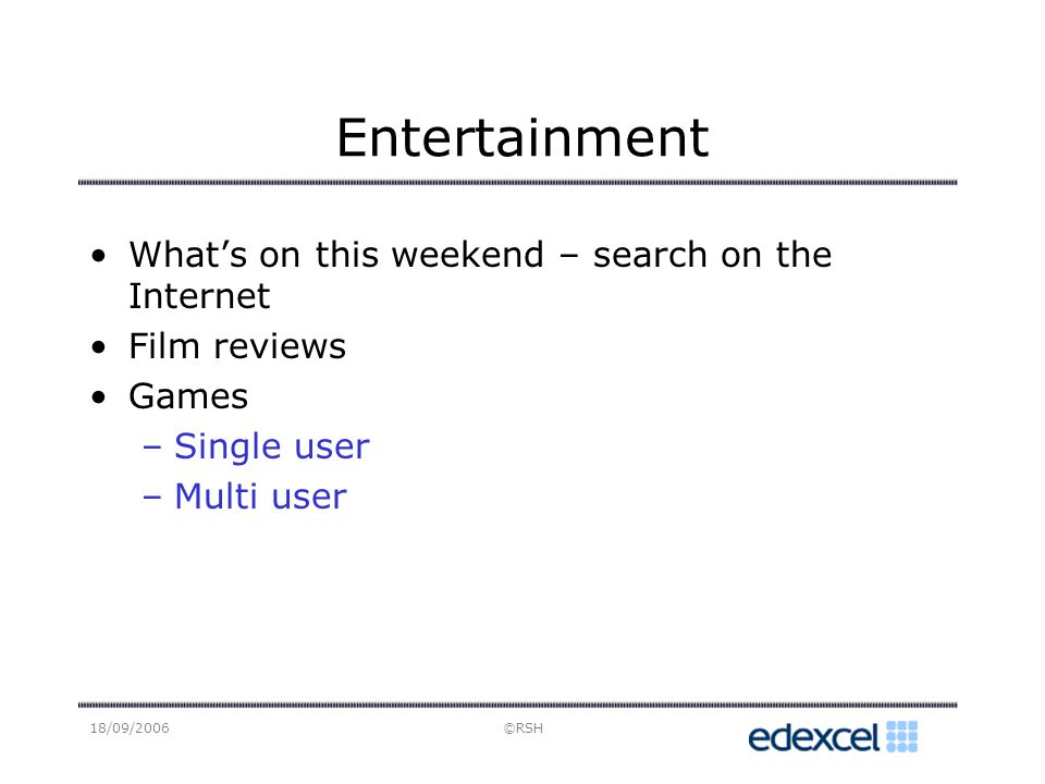 18/09/2006©RSH Entertainment Whats on this weekend – search on the Internet Film reviews Games –Single user –Multi user