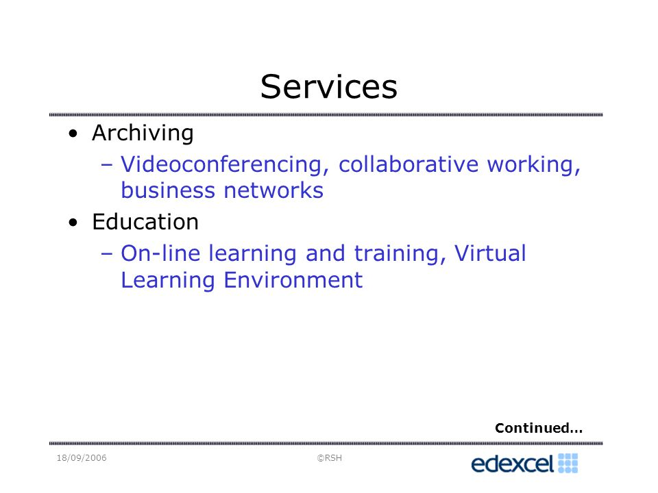 18/09/2006©RSH Services Archiving –Videoconferencing, collaborative working, business networks Education –On-line learning and training, Virtual Learning Environment Continued…