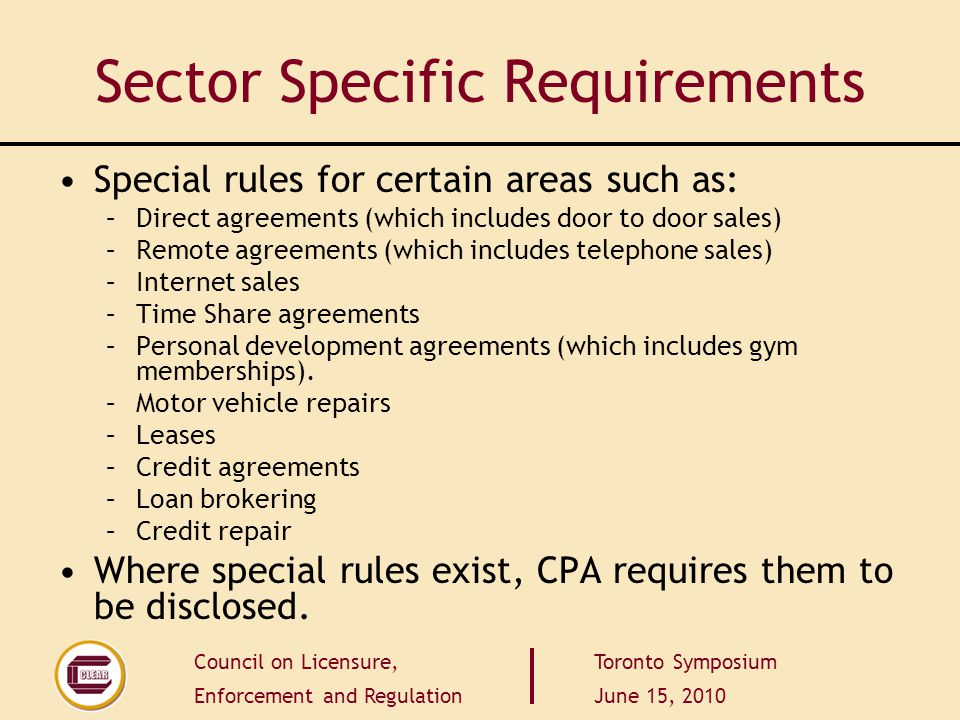 Council on Licensure, Enforcement and Regulation Toronto Symposium June 15, 2010 Sector Specific Requirements Special rules for certain areas such as: –Direct agreements (which includes door to door sales) –Remote agreements (which includes telephone sales) –Internet sales –Time Share agreements –Personal development agreements (which includes gym memberships).