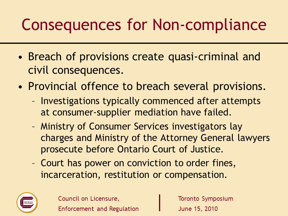Council on Licensure, Enforcement and Regulation Toronto Symposium June 15, 2010 Consequences for Non-compliance Breach of provisions create quasi-cri