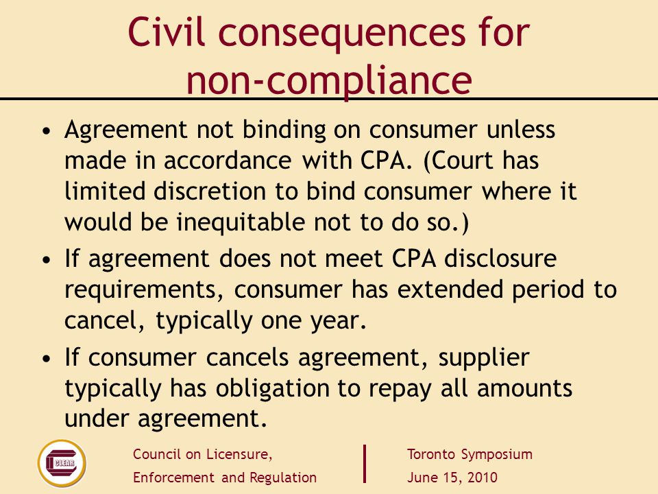 Council on Licensure, Enforcement and Regulation Toronto Symposium June 15, 2010 Civil consequences for non-compliance Agreement not binding on consumer unless made in accordance with CPA.