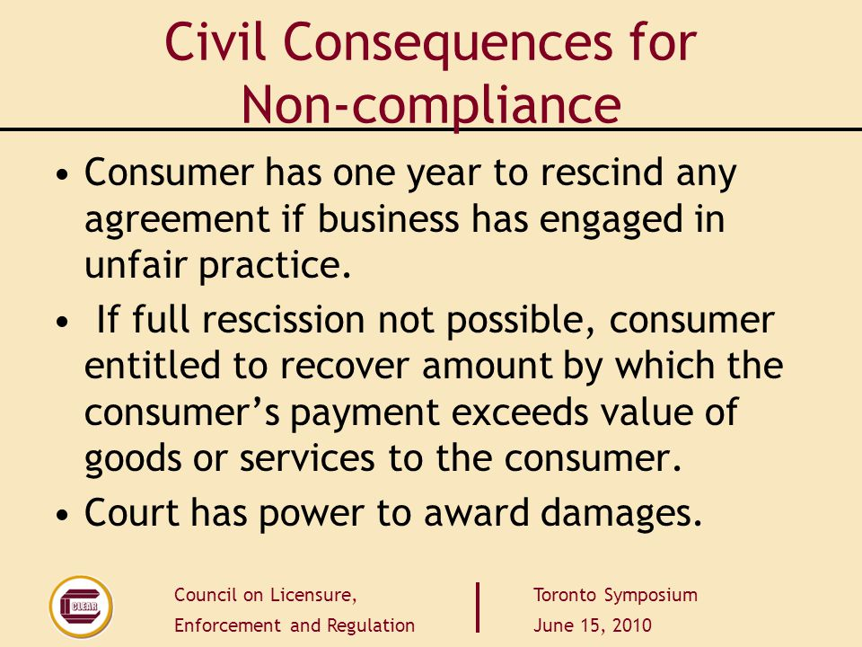 Council on Licensure, Enforcement and Regulation Toronto Symposium June 15, 2010 Civil Consequences for Non-compliance Consumer has one year to rescin