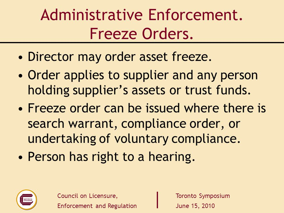 Council on Licensure, Enforcement and Regulation Toronto Symposium June 15, 2010 Administrative Enforcement. Freeze Orders. Director may order asset f