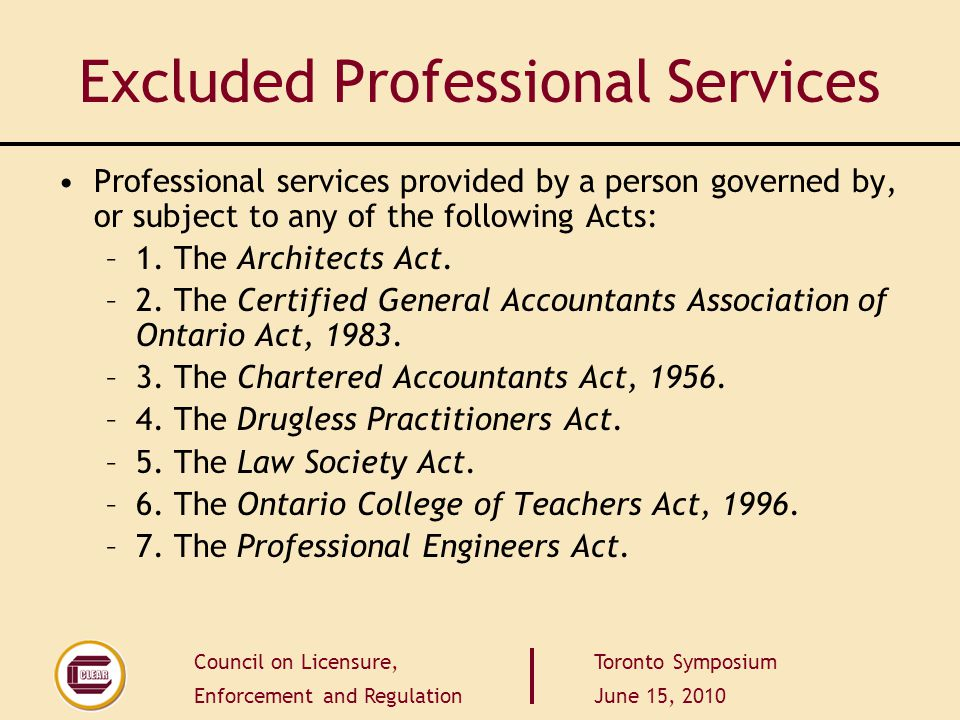 Council on Licensure, Enforcement and Regulation Toronto Symposium June 15, 2010 Excluded Professional Services Professional services provided by a person governed by, or subject to any of the following Acts: –1.