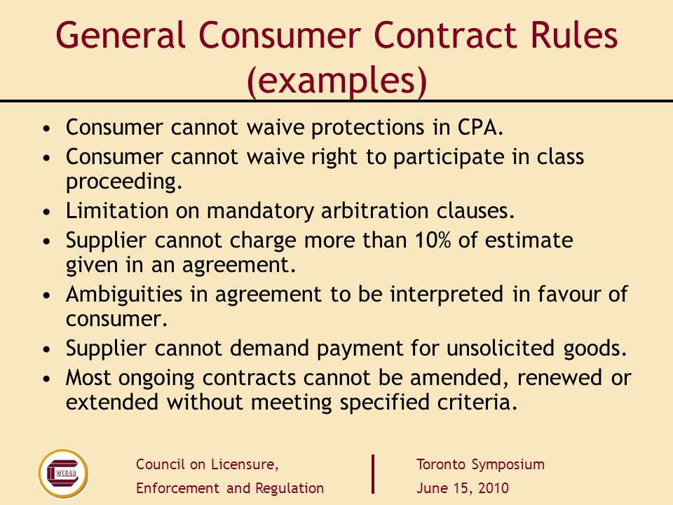 Council on Licensure, Enforcement and Regulation Toronto Symposium June 15, 2010 General Consumer Contract Rules (examples) Consumer cannot waive protections in CPA.