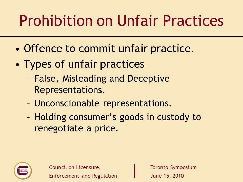 Council on Licensure, Enforcement and Regulation Toronto Symposium June 15, 2010 Prohibition on Unfair Practices Offence to commit unfair practice.