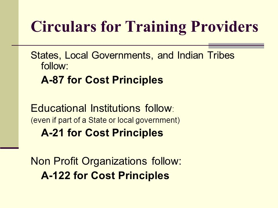 Circulars for Training Providers States, Local Governments, and Indian Tribes follow: A-87 for Cost Principles Educational Institutions follow : (even if part of a State or local government) A-21 for Cost Principles Non Profit Organizations follow: A-122 for Cost Principles