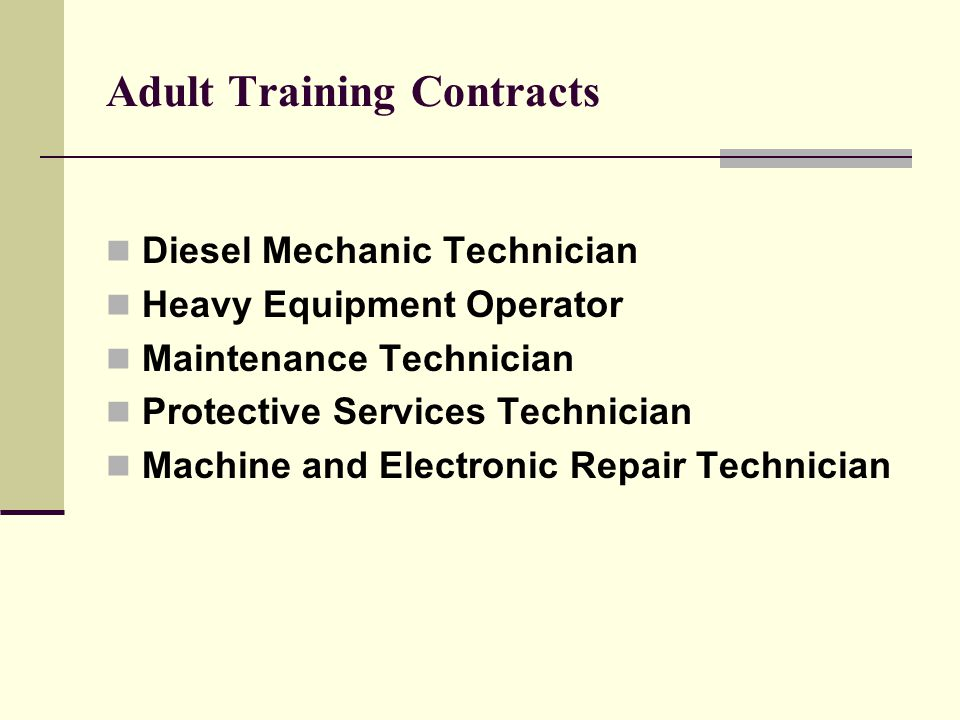 Adult Training Contracts Diesel Mechanic Technician Heavy Equipment Operator Maintenance Technician Protective Services Technician Machine and Electronic Repair Technician