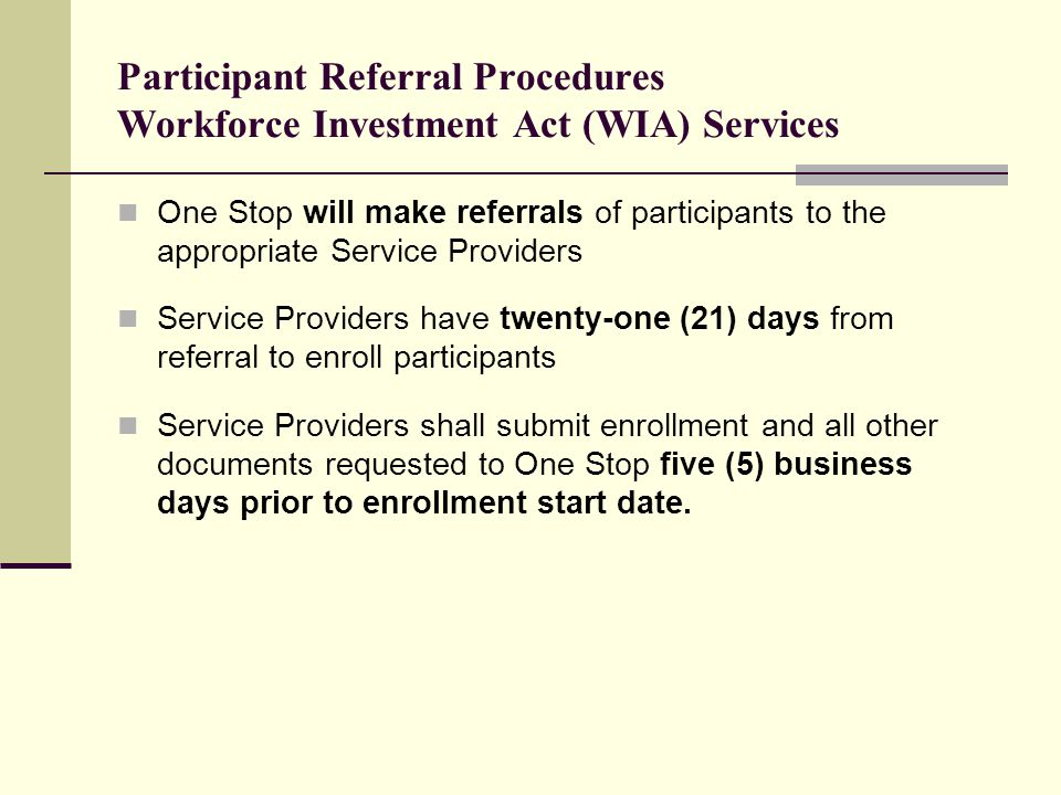 Participant Referral Procedures Workforce Investment Act (WIA) Services One Stop will make referrals of participants to the appropriate Service Providers Service Providers have twenty-one (21) days from referral to enroll participants Service Providers shall submit enrollment and all other documents requested to One Stop five (5) business days prior to enrollment start date.