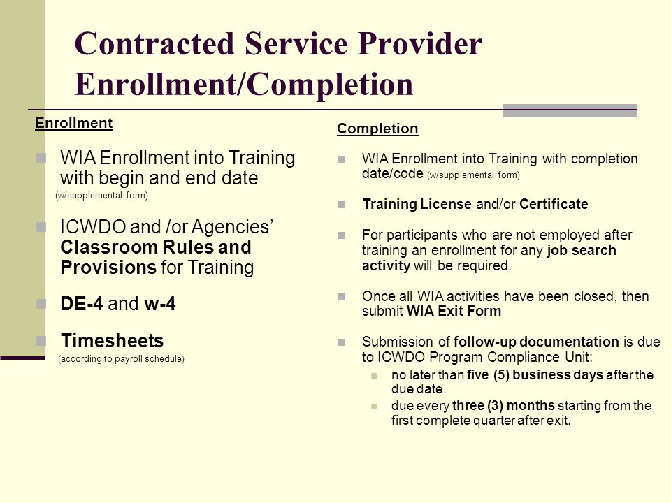 Contracted Service Provider Enrollment/Completion Enrollment WIA Enrollment into Training with begin and end date (w/supplemental form) ICWDO and /or Agencies Classroom Rules and Provisions for Training DE-4 and w-4 Timesheets (according to payroll schedule) Completion WIA Enrollment into Training with completion date/code (w/supplemental form) Training License and/or Certificate For participants who are not employed after training an enrollment for any job search activity will be required.