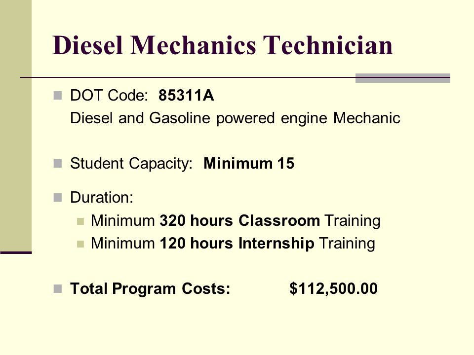 Heavy Equipment Operator DOT Code: 85311A Diesel and gasoline powered engine Mechanic Student Capacity: Minimum 15 Duration: Minimum 320 hours Classroom Training Minimum 120 hours Internship Training Total Program Costs:$112,500.00