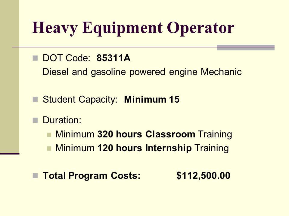 Heavy Equipment Operator DOT Code: 85311A Diesel and gasoline powered engine Mechanic Student Capacity: Minimum 15 Duration: Minimum 320 hours Classroom Training Minimum 120 hours Internship Training Total Program Costs:$112,500.00