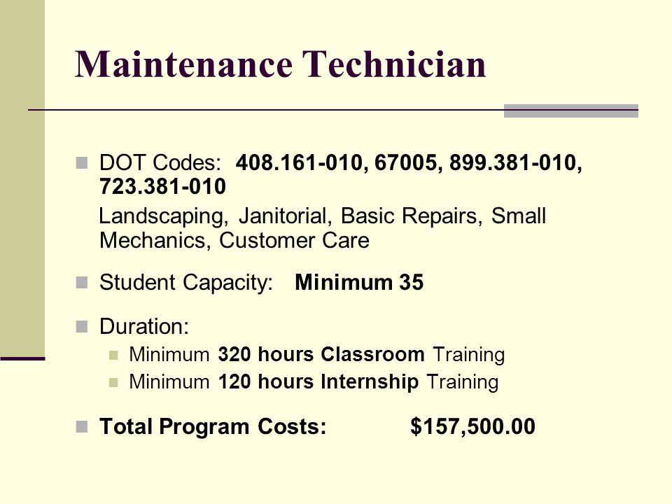Maintenance Technician DOT Codes: 408.161-010, 67005, 899.381-010, 723.381-010 Landscaping, Janitorial, Basic Repairs, Small Mechanics, Customer Care Student Capacity: Minimum 35 Duration: Minimum 320 hours Classroom Training Minimum 120 hours Internship Training Total Program Costs:$157,500.00