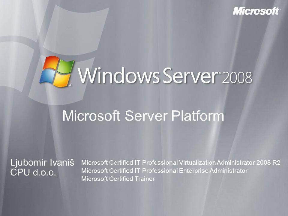 Microsoft Server Platform Ljubomir Ivaniš CPU d.o.o. Microsoft Certified IT Professional Virtualization Administrator 2008 R2 Microsoft Certified IT P