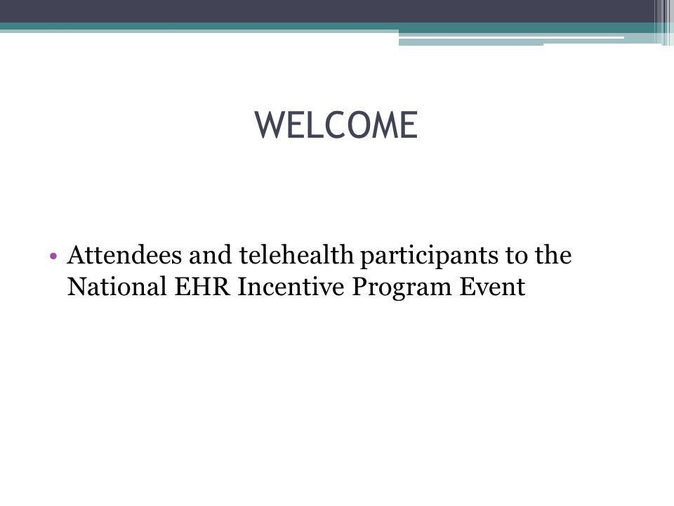 WELCOME Attendees and telehealth participants to the National EHR Incentive Program Event