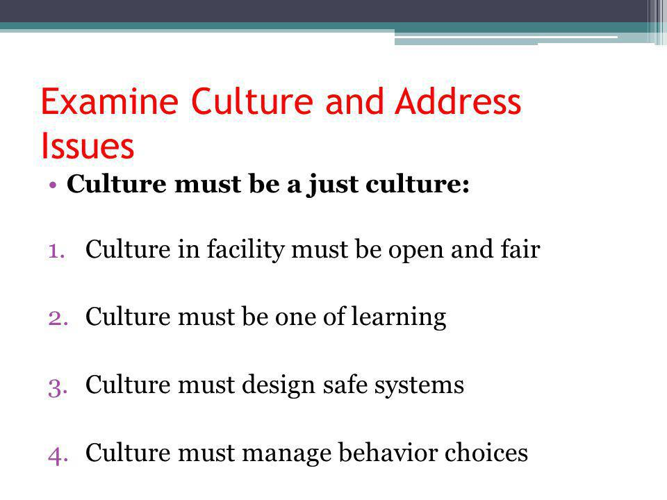 Examine Culture and Address Issues Culture must be a just culture: 1.Culture in facility must be open and fair 2.Culture must be one of learning 3.Culture must design safe systems 4.Culture must manage behavior choices