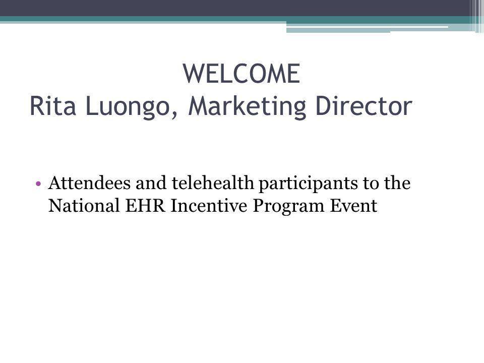 WELCOME Rita Luongo, Marketing Director Attendees and telehealth participants to the National EHR Incentive Program Event