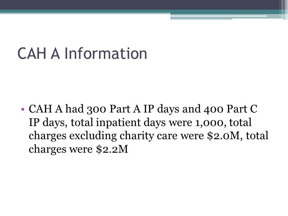 CAH A Information CAH A had 300 Part A IP days and 400 Part C IP days, total inpatient days were 1,000, total charges excluding charity care were $2.0M, total charges were $2.2M