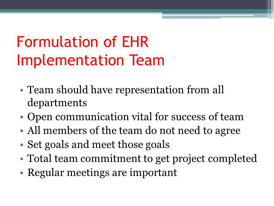 Formulation of EHR Implementation Team Team should have representation from all departments Open communication vital for success of team All members of the team do not need to agree Set goals and meet those goals Total team commitment to get project completed Regular meetings are important