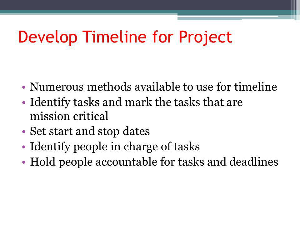 Develop Timeline for Project Numerous methods available to use for timeline Identify tasks and mark the tasks that are mission critical Set start and stop dates Identify people in charge of tasks Hold people accountable for tasks and deadlines