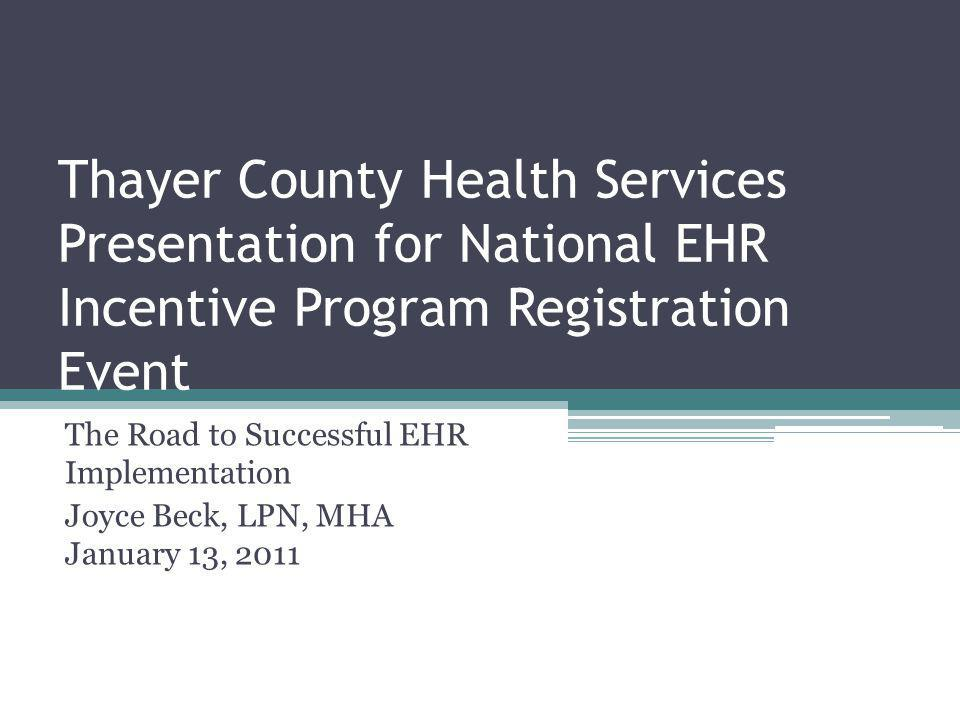 Thayer County Health Services Presentation for National EHR Incentive Program Registration Event The Road to Successful EHR Implementation Joyce Beck, LPN, MHA January 13, 2011