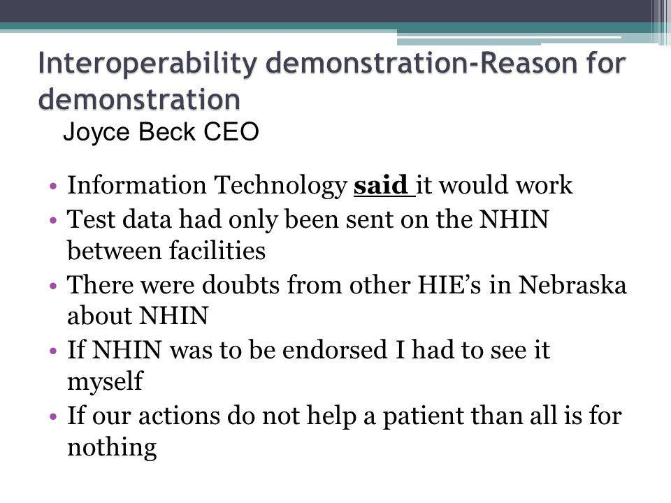Information Technology said it would work Test data had only been sent on the NHIN between facilities There were doubts from other HIEs in Nebraska about NHIN If NHIN was to be endorsed I had to see it myself If our actions do not help a patient than all is for nothing Joyce Beck CEO